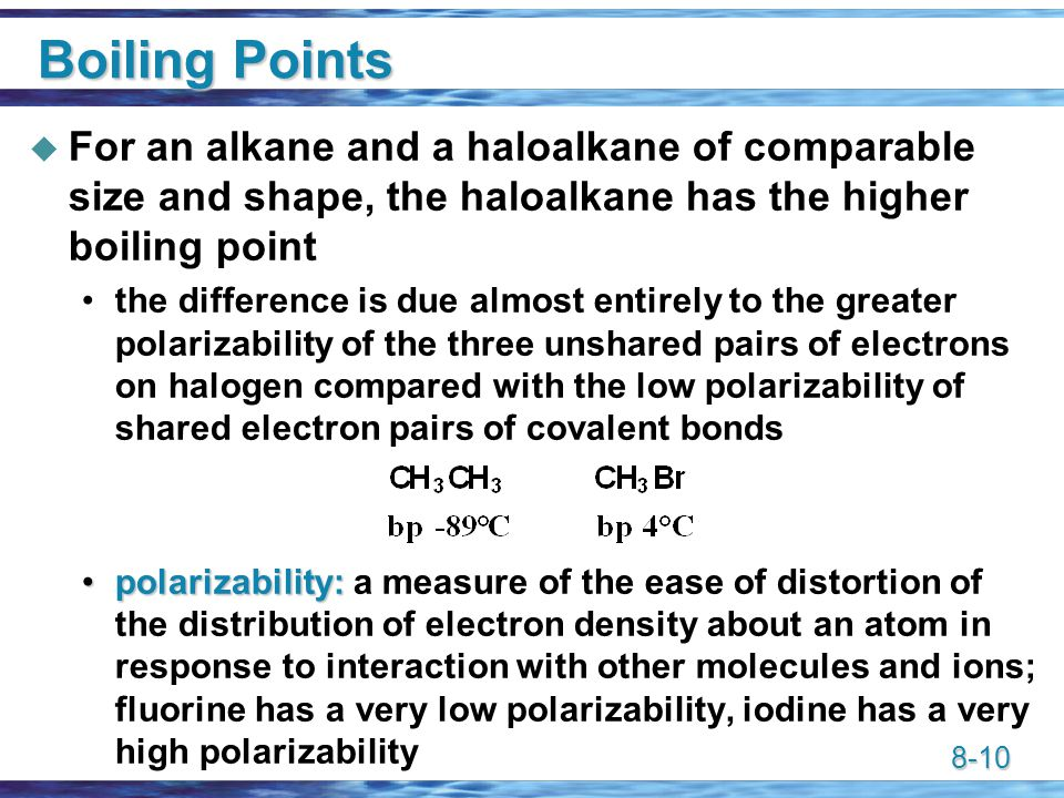 8-10 Boiling Points  For an alkane and a haloalkane of comparable size and shape, the haloalkane has the higher boiling point the difference is due almost entirely to the greater polarizability of the three unshared pairs of electrons on halogen compared with the low polarizability of shared electron pairs of covalent bonds polarizability:polarizability: a measure of the ease of distortion of the distribution of electron density about an atom in response to interaction with other molecules and ions; fluorine has a very low polarizability, iodine has a very high polarizability