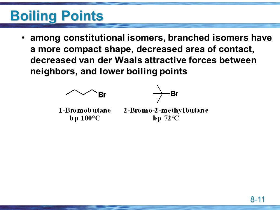 8-11 Boiling Points among constitutional isomers, branched isomers have a more compact shape, decreased area of contact, decreased van der Waals attractive forces between neighbors, and lower boiling points