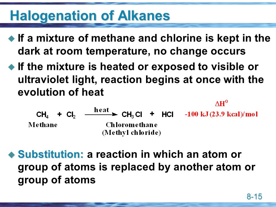 8-15 Halogenation of Alkanes  If a mixture of methane and chlorine is kept in the dark at room temperature, no change occurs  If the mixture is heated or exposed to visible or ultraviolet light, reaction begins at once with the evolution of heat  Substitution:  Substitution: a reaction in which an atom or group of atoms is replaced by another atom or group of atoms