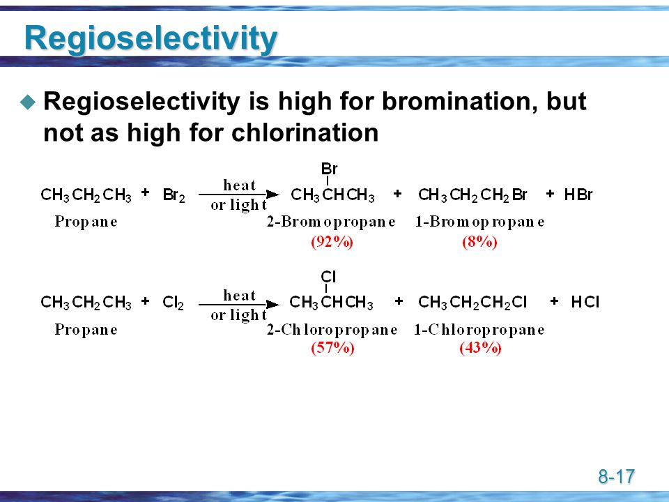 8-17 Regioselectivity  Regioselectivity is high for bromination, but not as high for chlorination