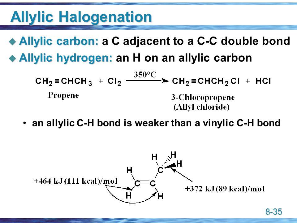8-35 Allylic Halogenation  Allylic carbon:  Allylic carbon: a C adjacent to a C-C double bond  Allylic hydrogen:  Allylic hydrogen: an H on an allylic carbon an allylic C-H bond is weaker than a vinylic C-H bond