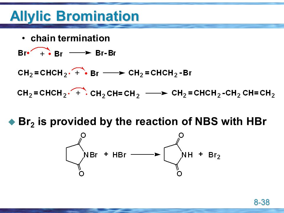 8-38 Allylic Bromination chain termination  Br 2 is provided by the reaction of NBS with HBr