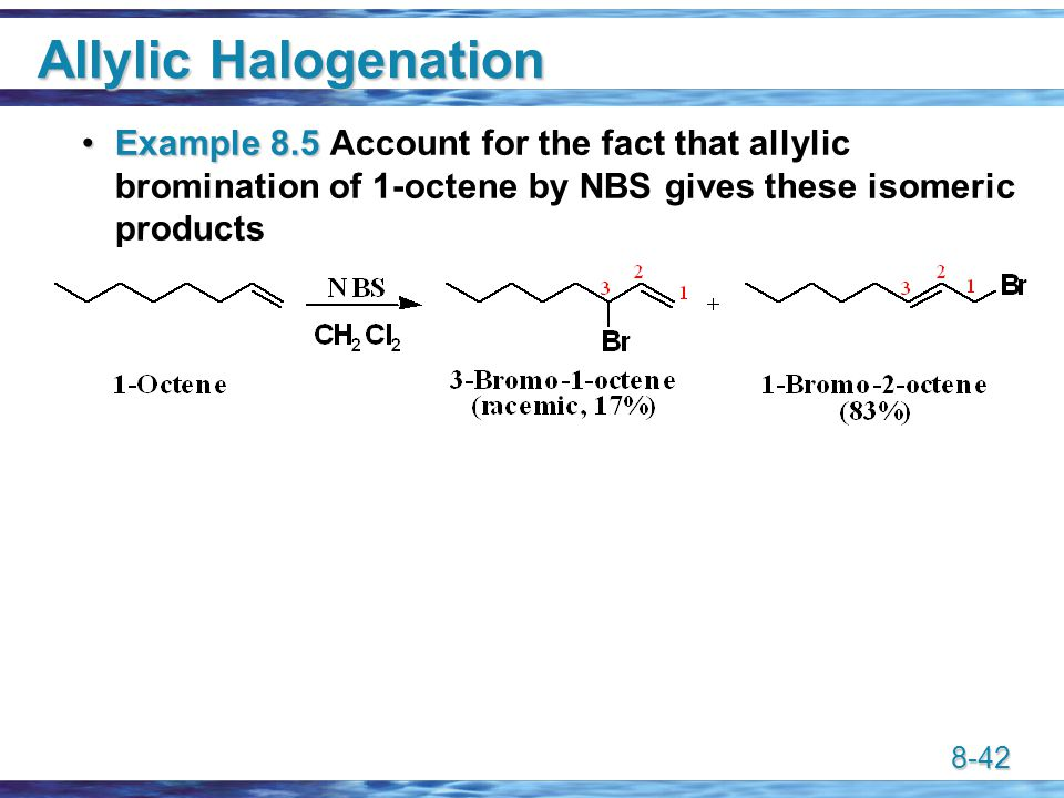 8-42 Allylic Halogenation Example 8.5Example 8.5 Account for the fact that allylic bromination of 1-octene by NBS gives these isomeric products