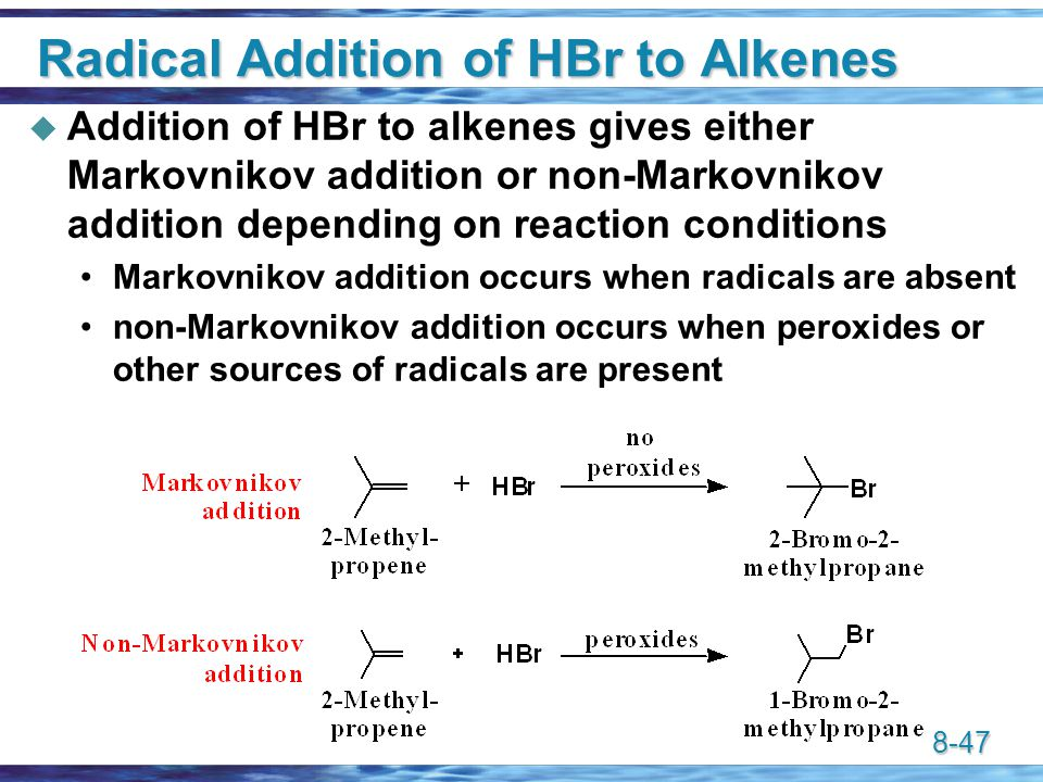 8-47 Radical Addition of HBr to Alkenes  Addition of HBr to alkenes gives either Markovnikov addition or non-Markovnikov addition depending on reaction conditions Markovnikov addition occurs when radicals are absent non-Markovnikov addition occurs when peroxides or other sources of radicals are present