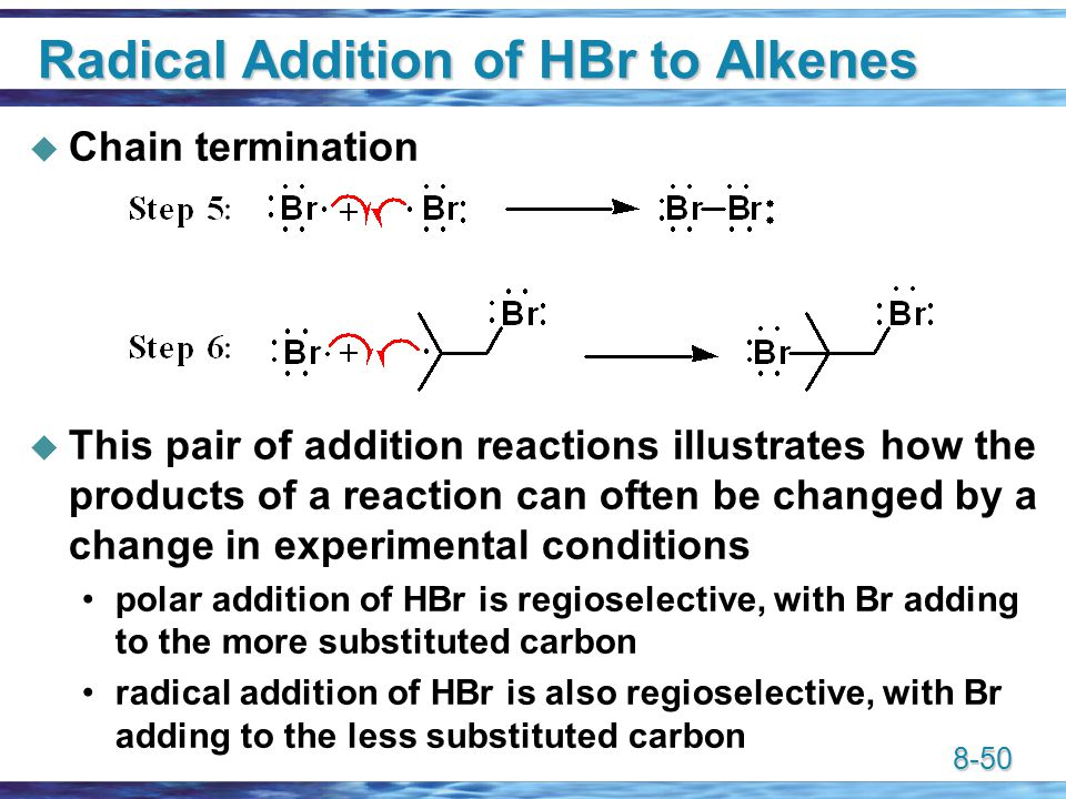 8-50 Radical Addition of HBr to Alkenes  Chain termination  This pair of addition reactions illustrates how the products of a reaction can often be changed by a change in experimental conditions polar addition of HBr is regioselective, with Br adding to the more substituted carbon radical addition of HBr is also regioselective, with Br adding to the less substituted carbon