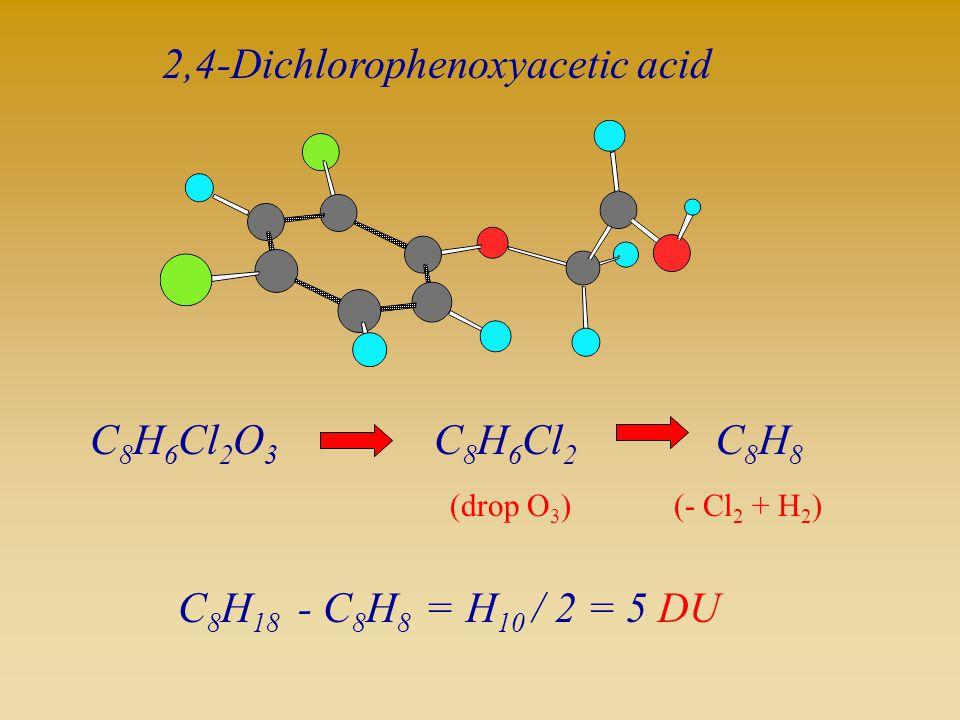 C 8 H 6 Cl 2 O 3 2,4-Dichlorophenoxyacetic acid C 8 H 18 - C 8 H 8 =H 10 / 2 = 5 DU C 8 H 6 Cl 2 (drop O 3 ) C8H8C8H8 (- Cl 2 + H 2 )