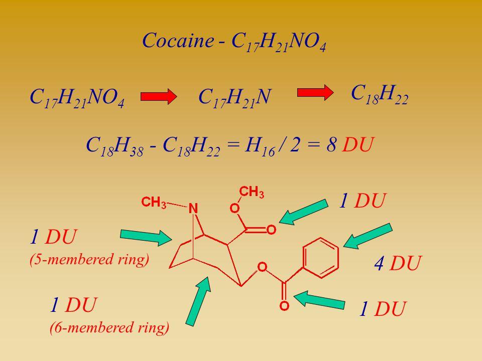 = H 16 / 2 = 8 DU Cocaine - C 17 H 21 NO 4 C 17 H 21 NO 4 C 17 H 21 N C 18 H 22 C 18 H 38 - C 18 H 22 4 DU 1 DU (6-membered ring) 1 DU (5-membered rin
