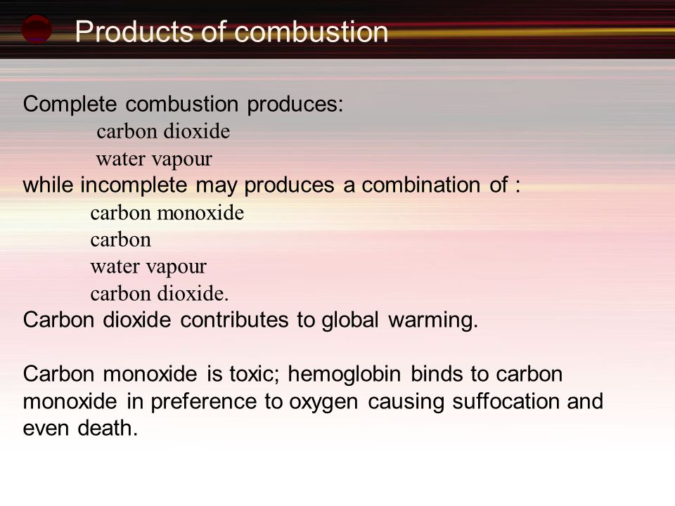 Products of combustion Complete combustion produces: carbon dioxide water vapour while incomplete may produces a combination of : carbon monoxide carbon water vapour carbon dioxide.