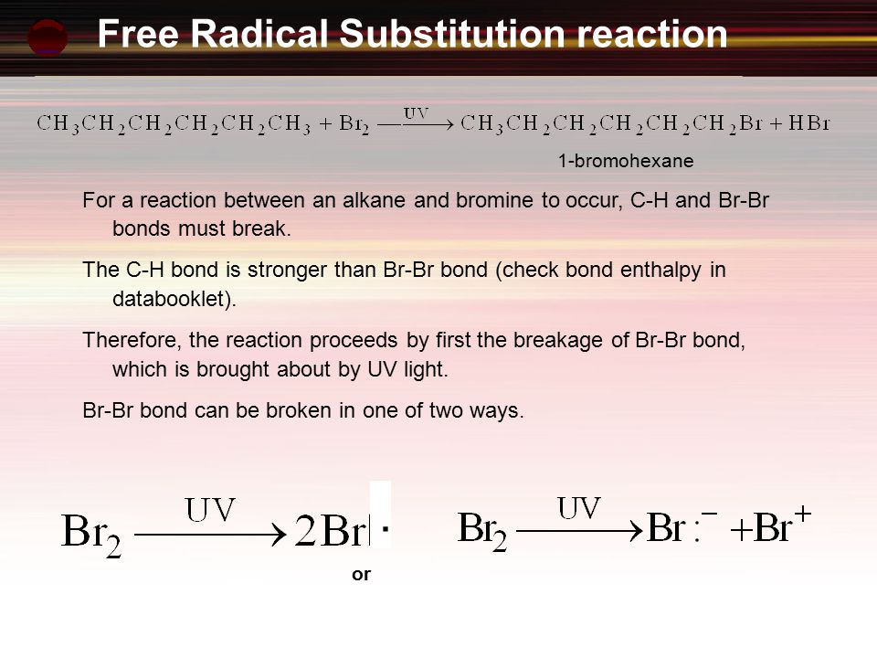 Free Radical Substitution reaction For a reaction between an alkane and bromine to occur, C-H and Br-Br bonds must break.