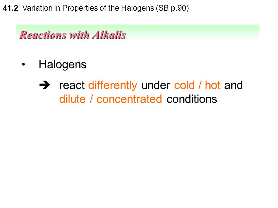 The reactions between halogens and aqueous alkalis  disproportionation (except fluorine) Reactions with Alkalis 41.2 Variation in Properties of the H