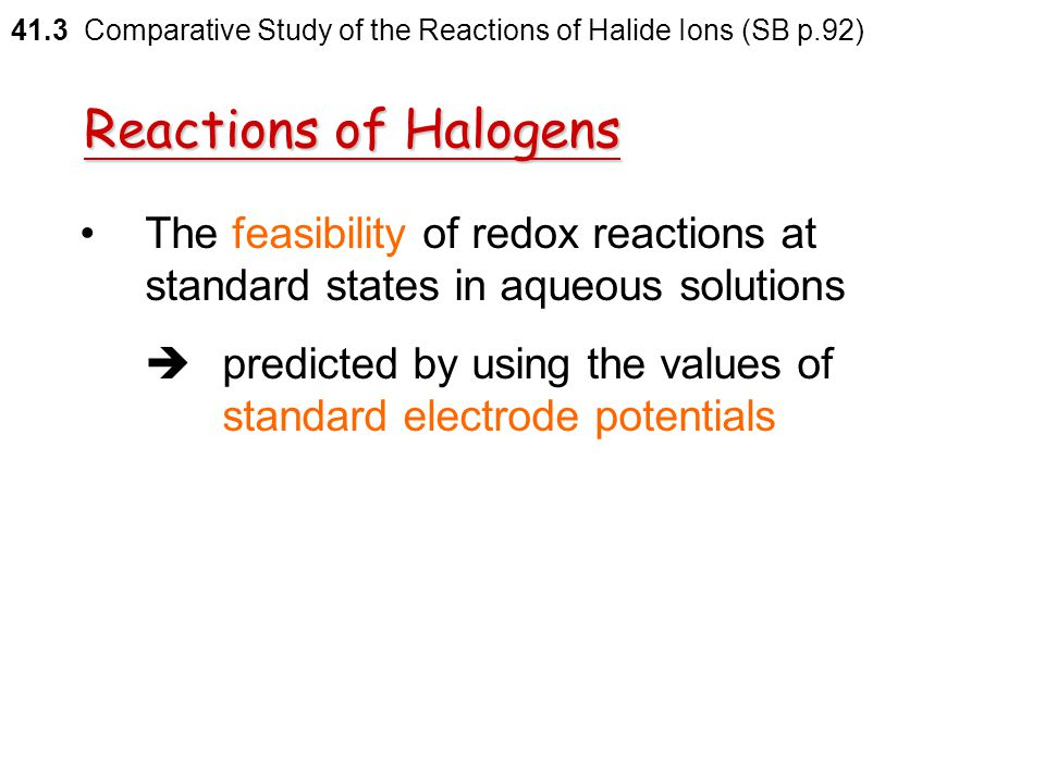 Reactions of Halogens Iodine  cannot displace the other halogens from the corresponding halide ions 41.3 Comparative Study of the Reactions of Halide