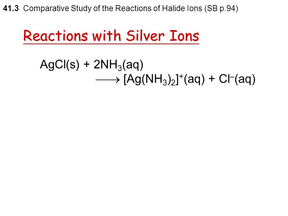 Reactions with Silver Ions Silver chloride  dissolves readily in aqueous ammonia  the formation of the complex diamminesilver(I) ion ([Ag(NH 3 ) 2 ]