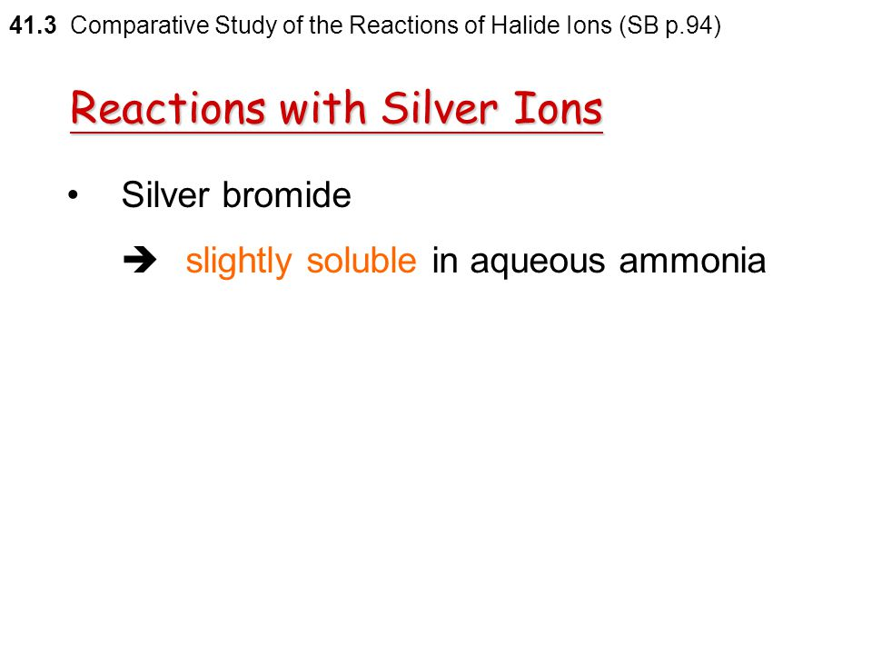 Reactions with Silver Ions AgCl(s) + 2NH 3 (aq)  [Ag(NH 3 ) 2 ] + (aq) + Cl – (aq) 41.3 Comparative Study of the Reactions of Halide Ions (SB p.94)