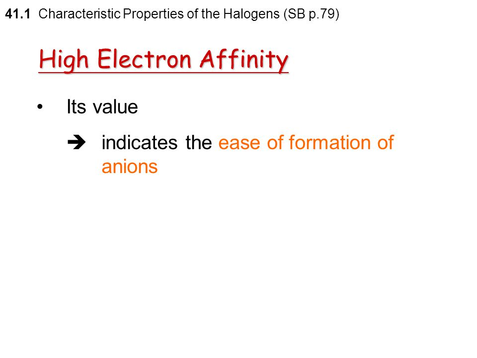 41.1 Characteristic Properties of the Halogens (SB p.79) Electron affinity is the enthalpy change when one mole of electrons is added to one mole of a