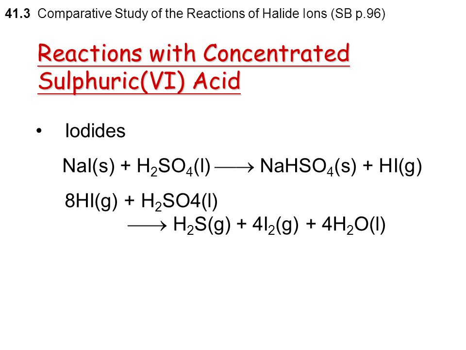 41.3 Comparative Study of the Reactions of Halide Ions (SB p.96) The chemical equation for the overall reaction is 2NaBr(s) + 3H 2 SO 4 (l)  2NaHSO