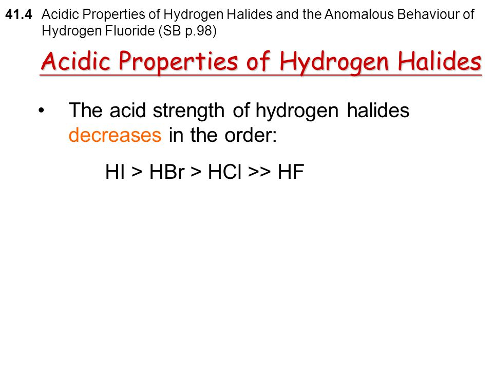 The larger the acid dissociation constant  the stronger its acid strength 41.4 Acidic Properties of Hydrogen Halides and the Anomalous Behaviour of H
