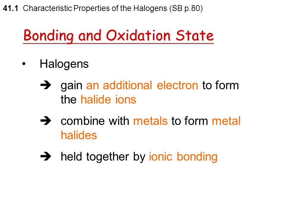 41.1 Characteristic Properties of the Halogens (SB p.79) Electron affinities of halogens HalogenElectron affinity (kJ mol –1 ) F Cl Br I At –348 –364