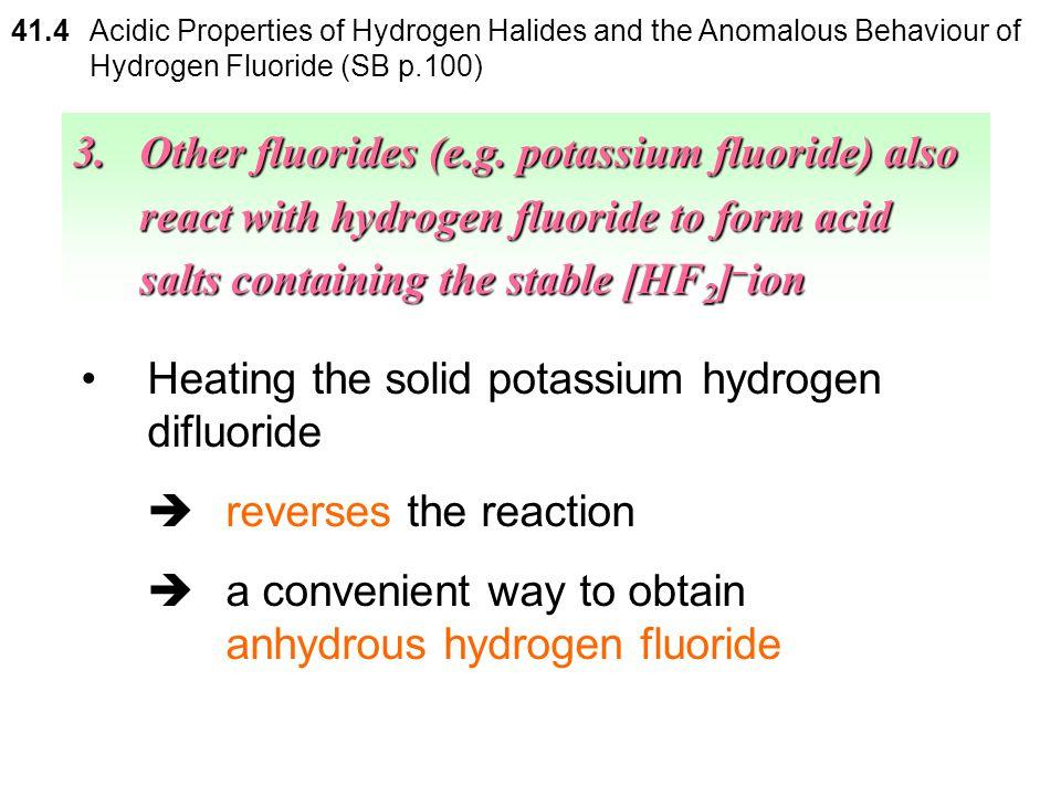 41.4 Acidic Properties of Hydrogen Halides and the Anomalous Behaviour of Hydrogen Fluoride (SB p.100) 3.Other fluorides (e.g. potassium fluoride) als