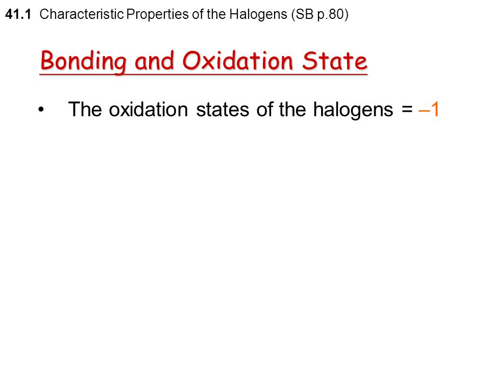 Halogens  gain an additional electron to form the halide ions  combine with metals to form metal halides  held together by ionic bonding 41.1 Chara