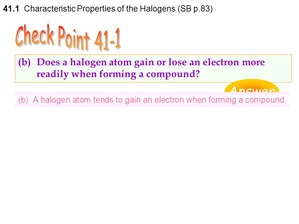 (a) They have the outermost shell electronic configuration of ns 2 np 5. 41.1 Characteristic Properties of the Halogens (SB p.83) Halogen Electronic c