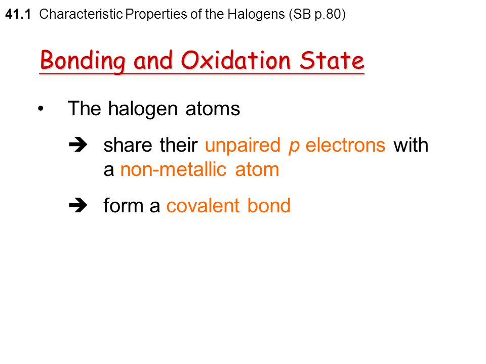 The oxidation states of the halogens = –1 41.1 Characteristic Properties of the Halogens (SB p.80) Bonding and Oxidation State