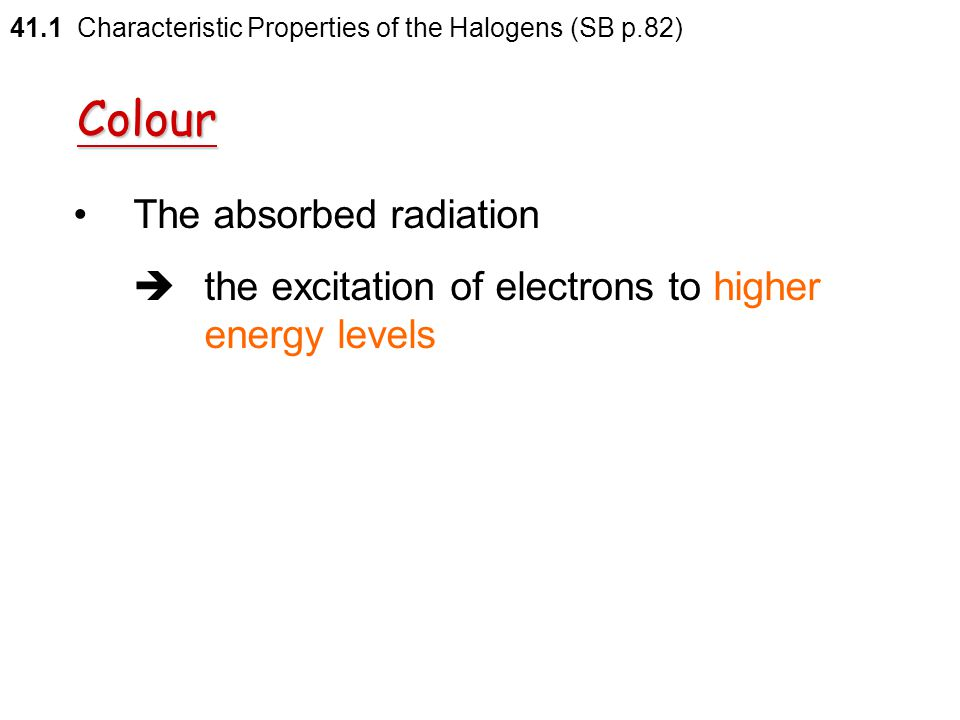Colour All halogens  coloured  the absorption of radiation in the visible light region of the electromagnetic spectrum 41.1 Characteristic Propertie