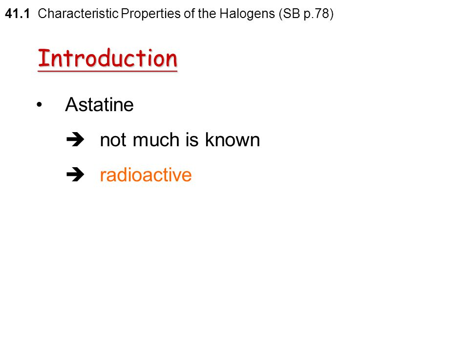 41.1 Characteristic Properties of the Halogens (SB p.78) Group VIIA elements include  fluorine  chlorine  bromine  iodine  astatine Introduction