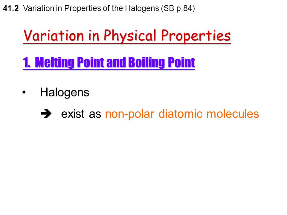 41.2 Variation in Properties of the Halogens (SB p.83) Some physical properties of the halogens Halogen Melting point (  C)Boiling point (  C) Densi