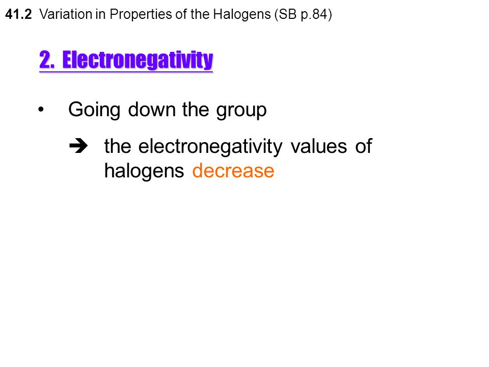 2. Electronegativity 41.2 Variation in Properties of the Halogens (SB p.84) Electronegativity is the relative tendency of the nucleus of an atom to at