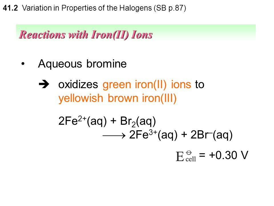 41.2 Variation in Properties of the Halogens (SB p.87) Aqueous chlorine  oxidizes green iron(II) ions to yellowish brown iron(III) ions Reactions wit