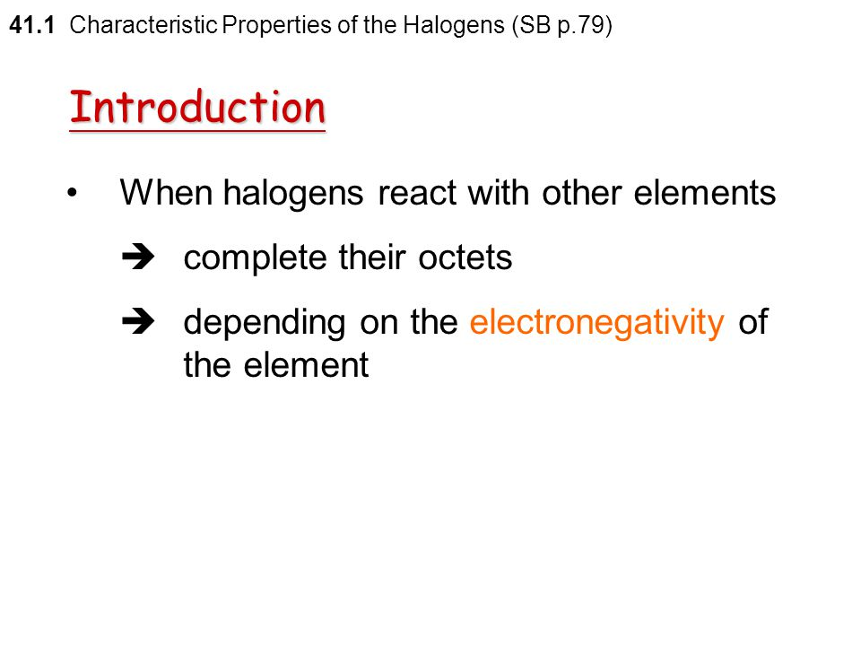41.1 Characteristic Properties of the Halogens (SB p.79) In the free elemental state  form diatomic molecules  complete their octets by sharing thei