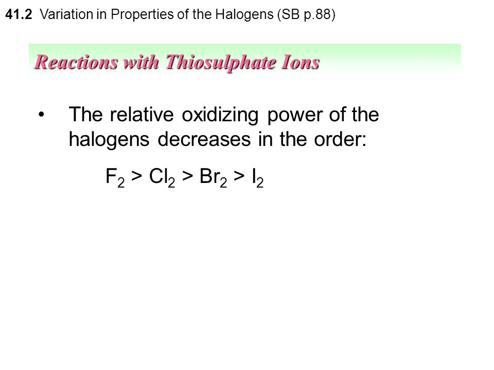 41.2 Variation in Properties of the Halogens (SB p.88) Reactions of halogens with thiosulphate ions Halogens Reactant ChlorineBromineIodine Thiosulpha
