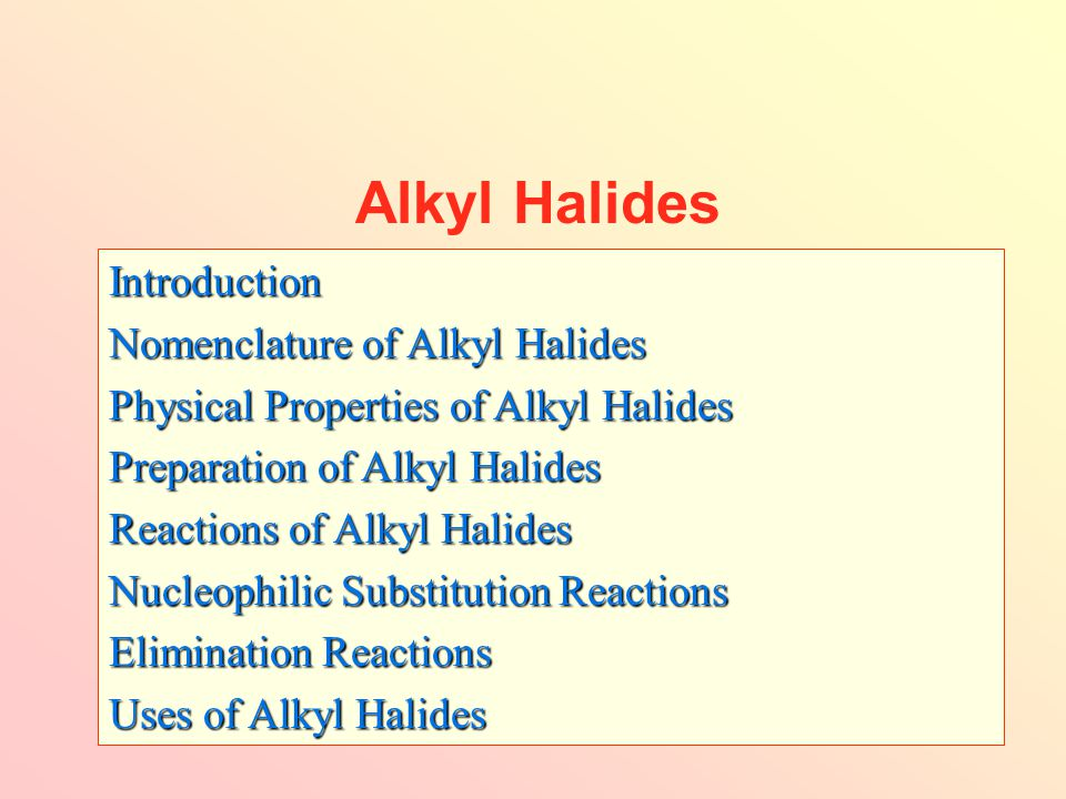 Alkyl Halides Introduction Nomenclature of Alkyl Halides Physical Properties of Alkyl Halides Preparation of Alkyl Halides Reactions of Alkyl Halides Nucleophilic Substitution Reactions Elimination Reactions Uses of Alkyl Halides