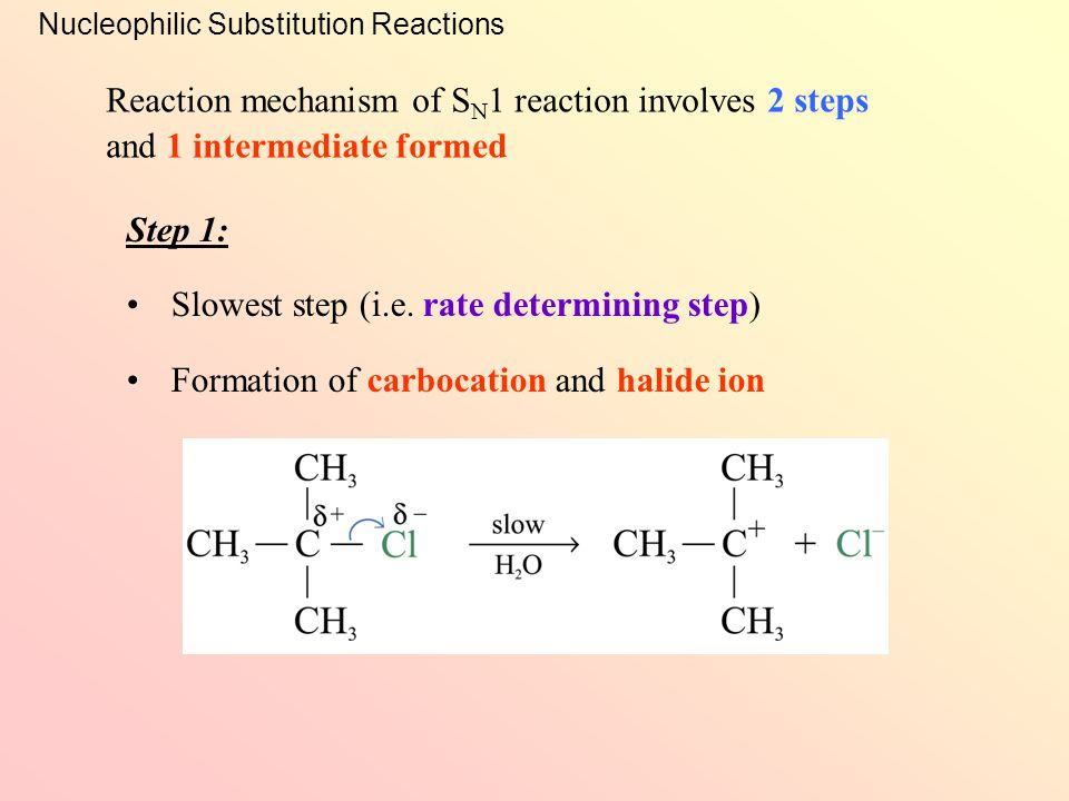 Nucleophilic Substitution Reactions Example: Unimolecular Nucleophilic Substitution (S N 1) The rate is independent of [OH – ] Order of reaction = 1  only 1 species is involved in the rate determining step Rate = k[(CH 3 ) 3 CCl] Kinetic study shows that: