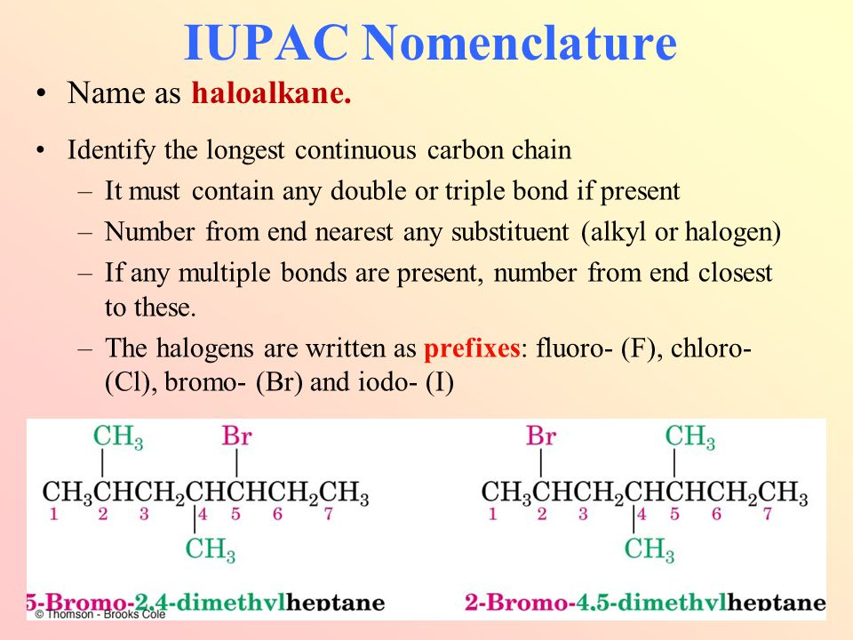 Identify the longest continuous carbon chain –It must contain any double or triple bond if present –Number from end nearest any substituent (alkyl or halogen) –If any multiple bonds are present, number from end closest to these.