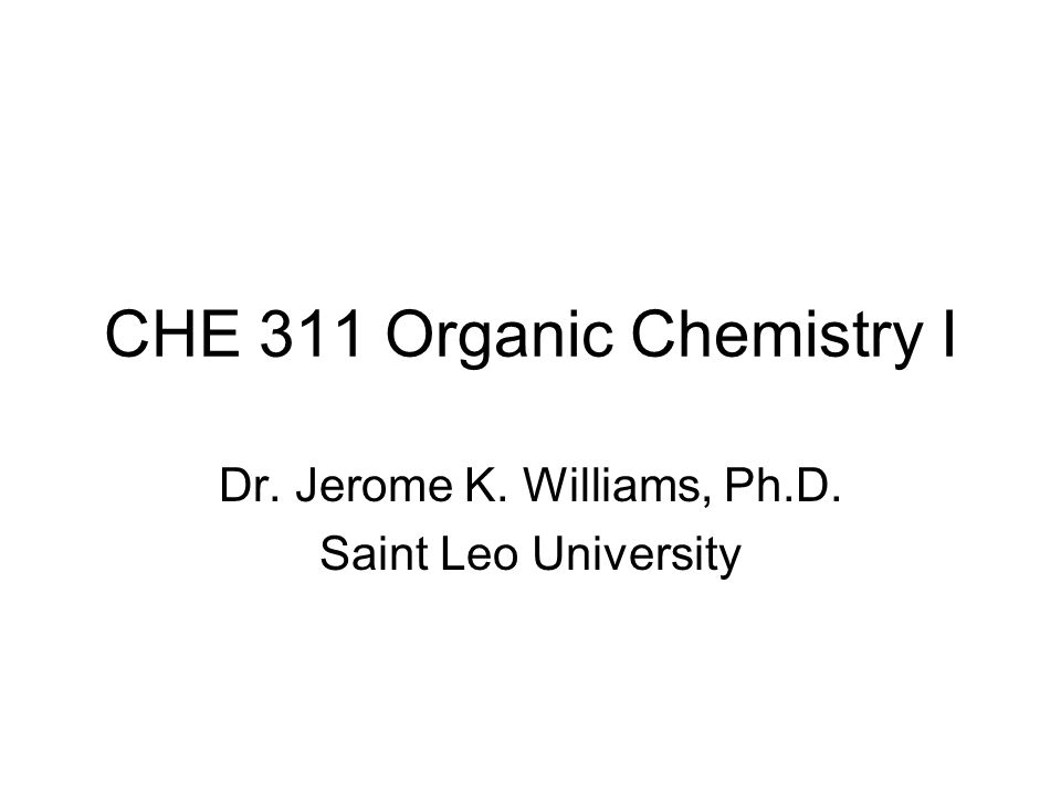 CHE 311 Organic Chemistry I Dr. Jerome K. Williams, Ph.D. Saint Leo University