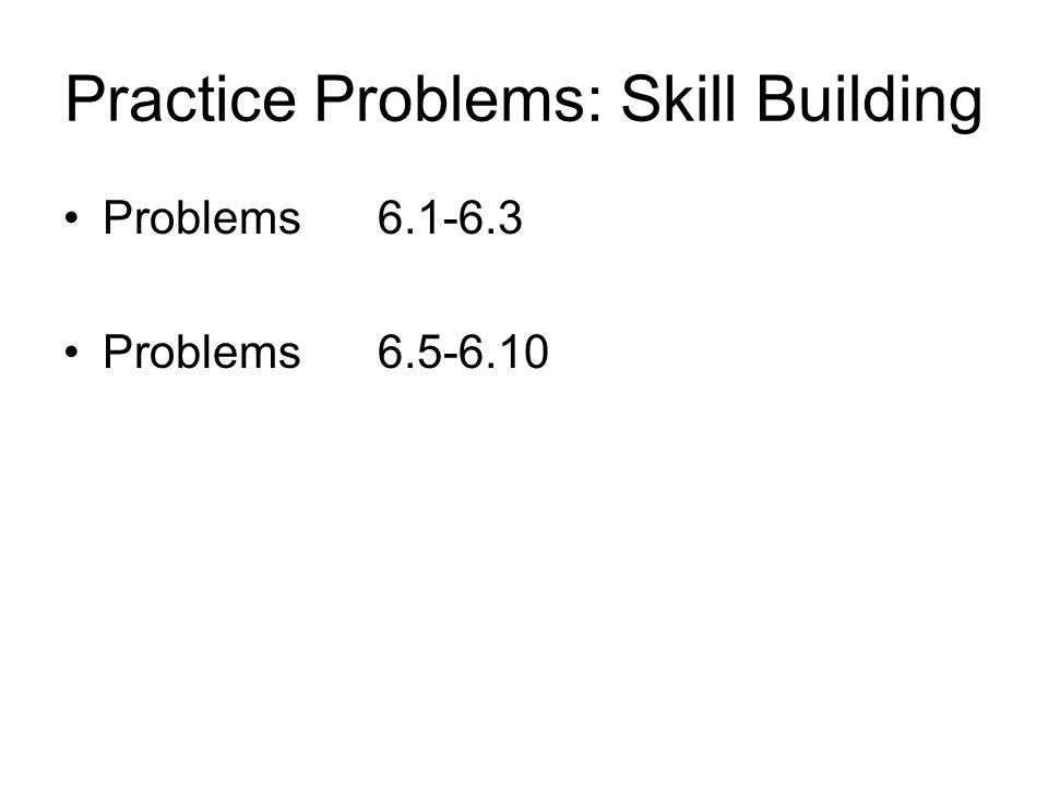 Practice Problems: Skill Building Problems6.1-6.3 Problems6.5-6.10