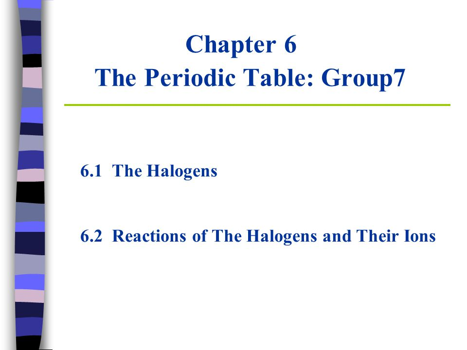 Chapter 6 The Periodic Table: Group7 6.1 The Halogens 6.2 Reactions of The Halogens and Their Ions