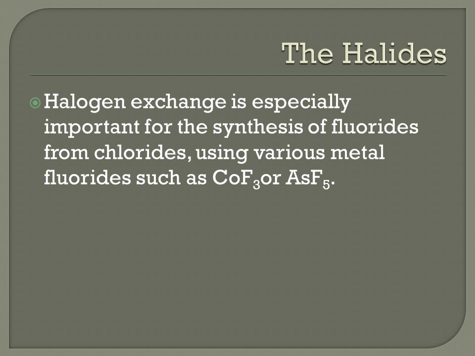  Halogen exchange is especially important for the synthesis of fluorides from chlorides, using various metal fluorides such as CoF 3 or AsF 5.