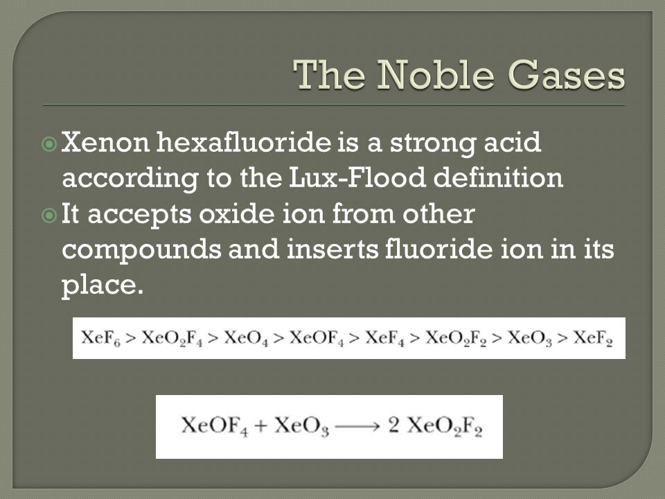  Xenon hexafluoride is a strong acid according to the Lux-Flood definition  It accepts oxide ion from other compounds and inserts fluoride ion in its place.