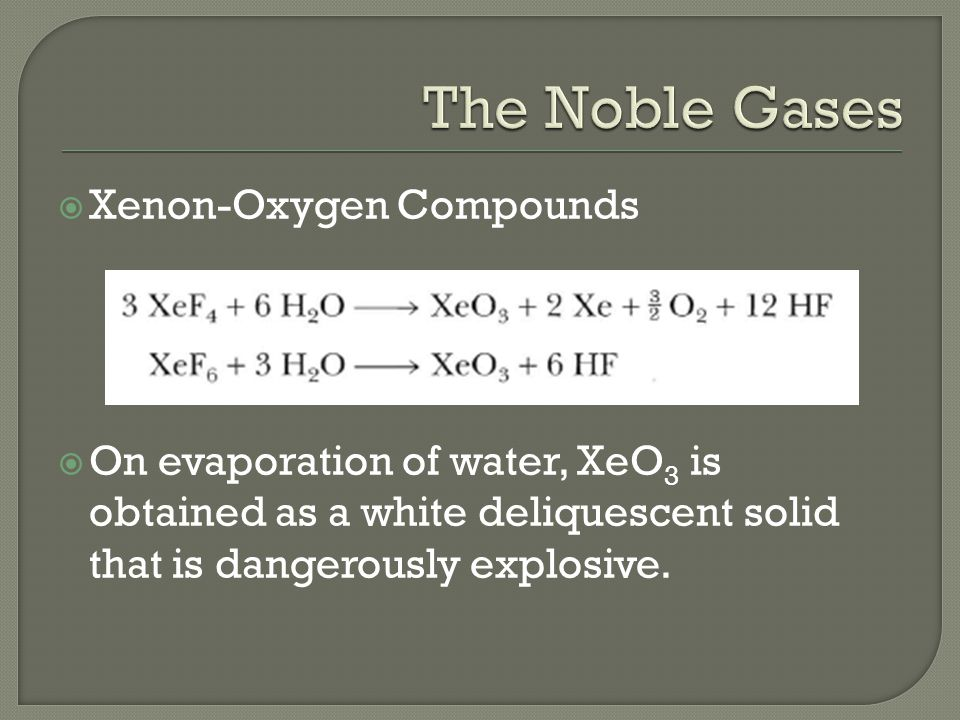  Xenon-Oxygen Compounds  On evaporation of water, XeO 3 is obtained as a white deliquescent solid that is dangerously explosive.