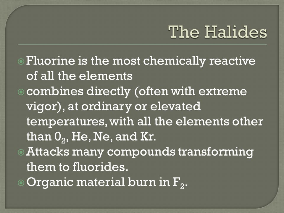  Fluorine is the most chemically reactive of all the elements  combines directly (often with extreme vigor), at ordinary or elevated temperatures, with all the elements other than 0 2, He, Ne, and Kr.