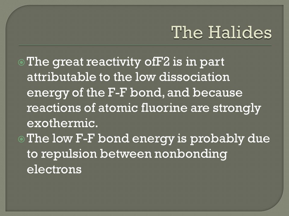  The great reactivity ofF2 is in part attributable to the low dissociation energy of the F-F bond, and because reactions of atomic fluorine are strongly exothermic.