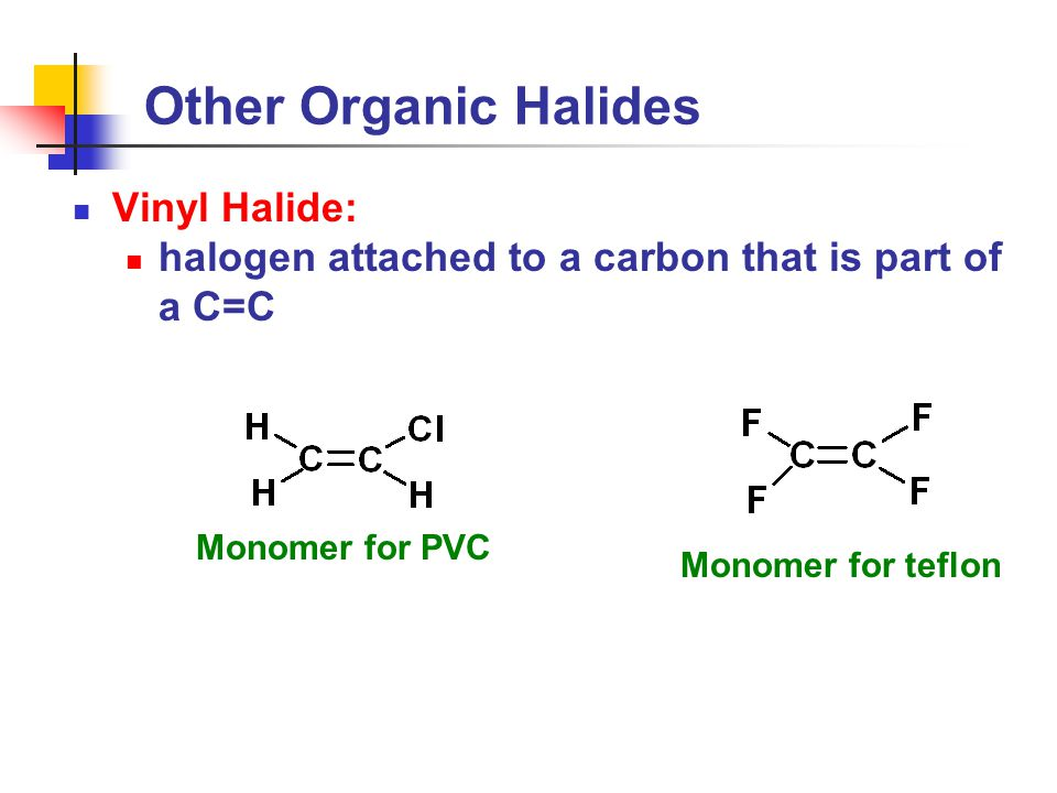 Other Organic Halides Vinyl Halide: halogen attached to a carbon that is part of a C=C Monomer for PVC Monomer for teflon