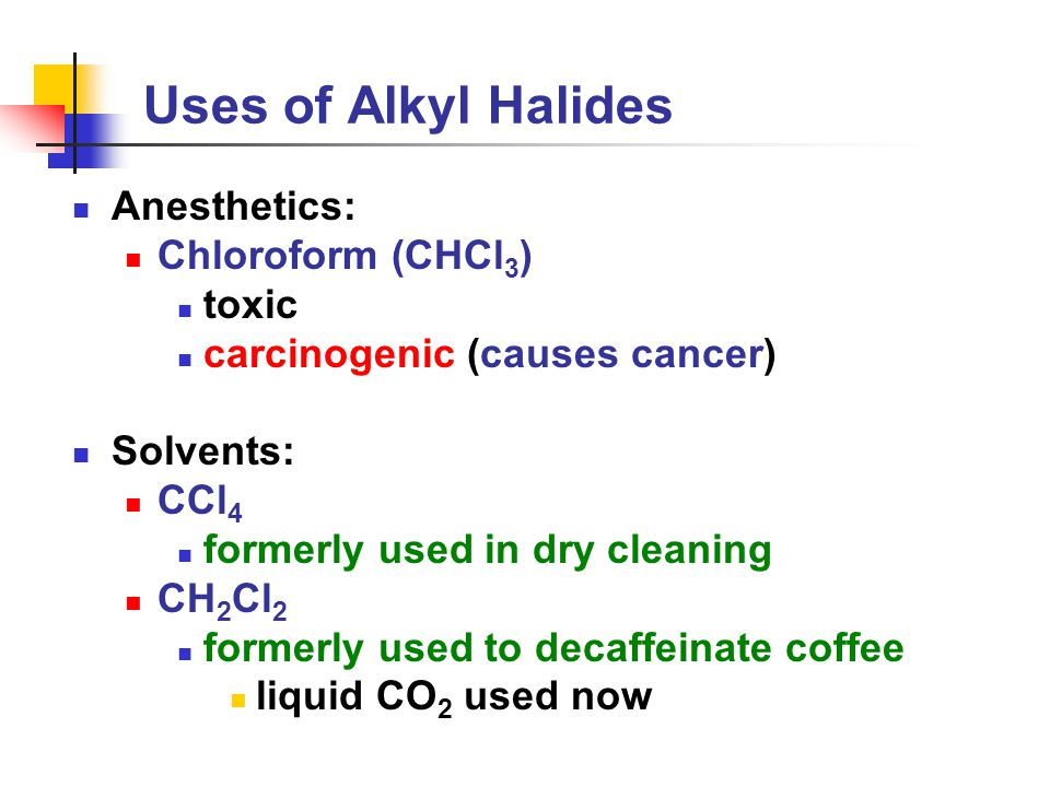 Uses of Alkyl Halides Anesthetics: Chloroform (CHCl 3 ) toxic carcinogenic (causes cancer) Solvents: CCl 4 formerly used in dry cleaning CH 2 Cl 2 formerly used to decaffeinate coffee liquid CO 2 used now