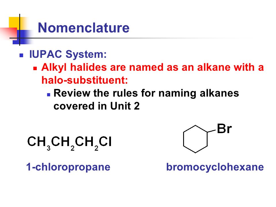 Nomenclature IUPAC System: Alkyl halides are named as an alkane with a halo-substituent: Review the rules for naming alkanes covered in Unit 2 1-chloropropanebromocyclohexane