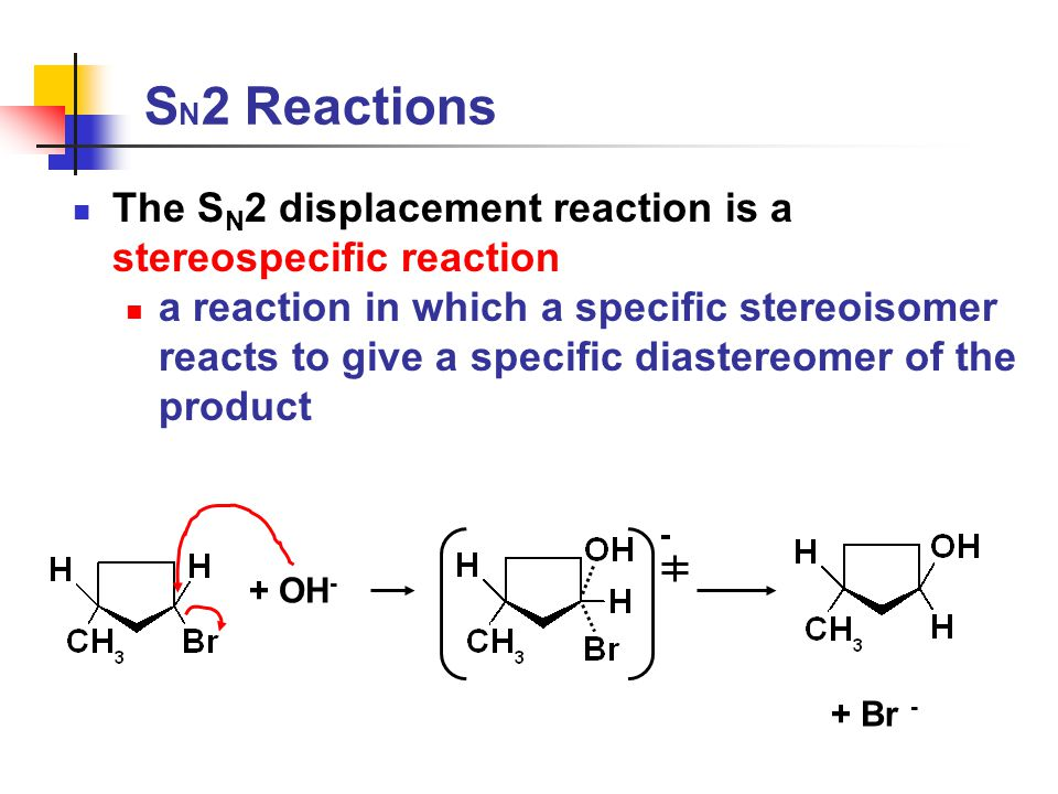 S N 2 Reactions The S N 2 displacement reaction is a stereospecific reaction a reaction in which a specific stereoisomer reacts to give a specific diastereomer of the product + OH - + Br -