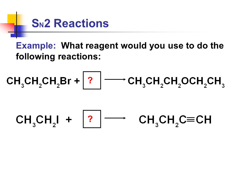 S N 2 Reactions Example: What reagent would you use to do the following reactions: ? ?