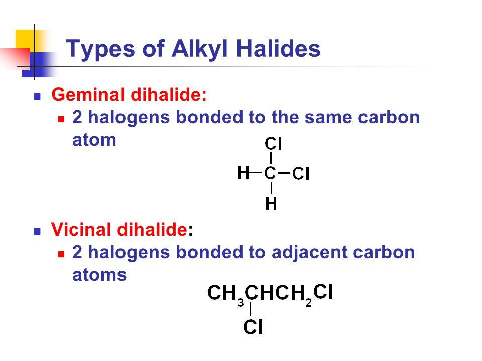 Types of Alkyl Halides Geminal dihalide: 2 halogens bonded to the same carbon atom Vicinal dihalide: 2 halogens bonded to adjacent carbon atoms