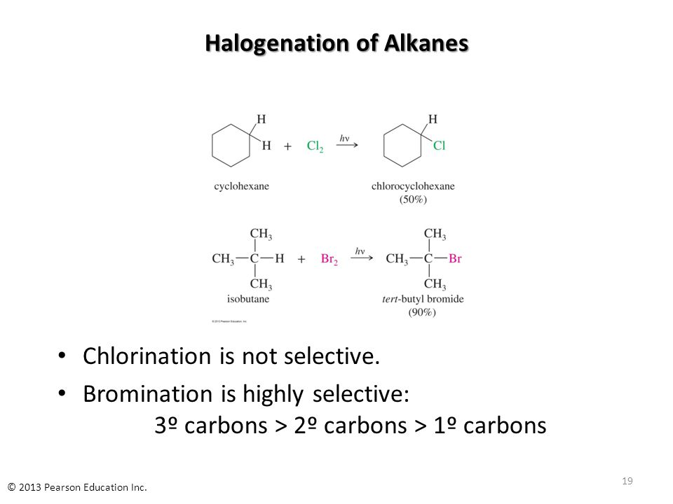 Halogenation of Alkanes Chlorination is not selective. Bromination is highly selective: 3º carbons > 2º carbons > 1º carbons 19 © 2013 Pearson Educati